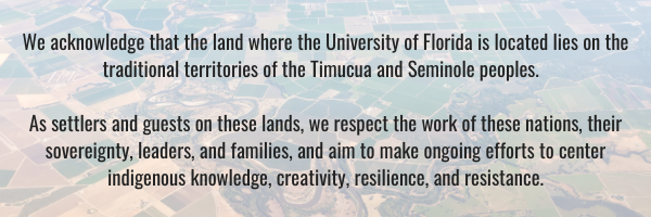 We acknowledge that the land where University of Florida is located lies on the traditional territories of the Timucua and Seminole peoples. As settlers and guests on these lands, we respect the work of these nations, their sovereignty, leaders, and families, and aim to make ongoing efforts to center indigenous knowledge, creativity, resilience, and resistance.